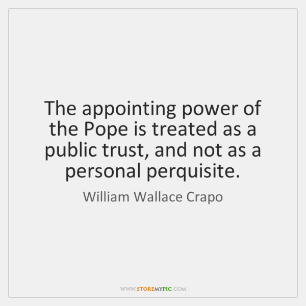 The appointing power of the Pope is treated as a public trust, ...