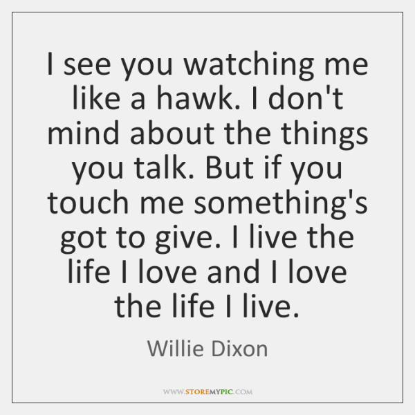 I see you watching me like a hawk. I don't mind about ...