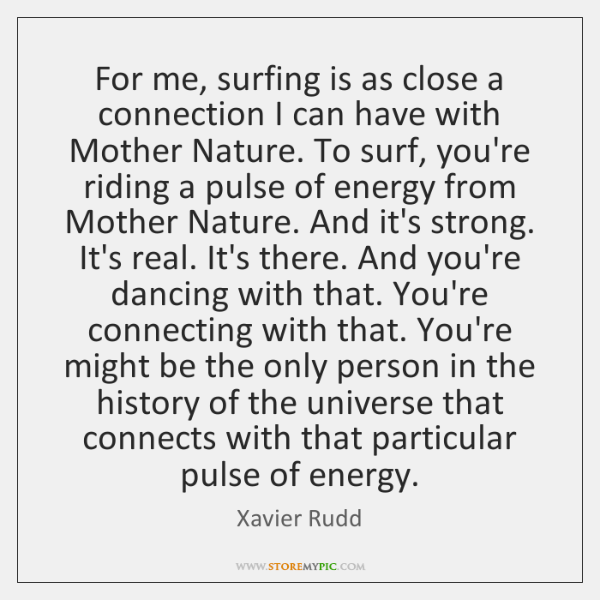 For me, surfing is as close a connection I can have with ...