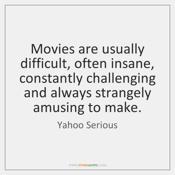 Movies are usually difficult, often insane, constantly challenging and always strangely amusing ...