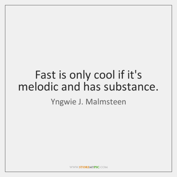 Fast is only cool if it's melodic and has substance.