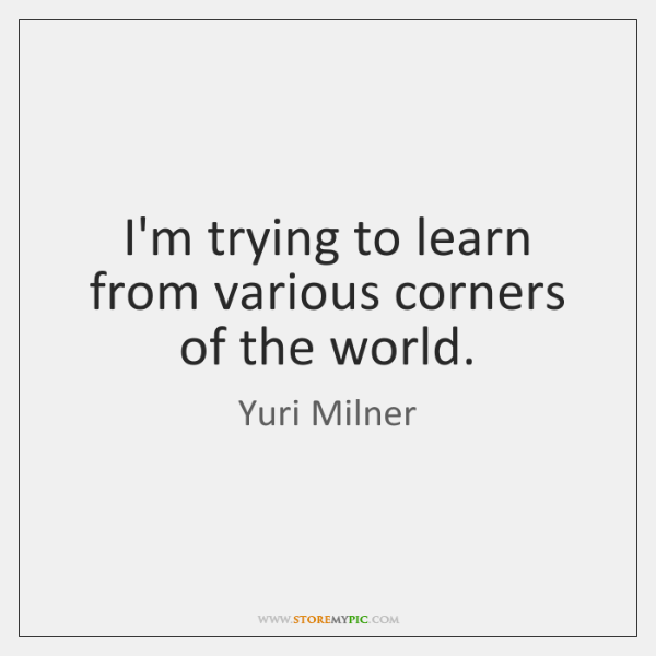 I'm trying to learn from various corners of the world.