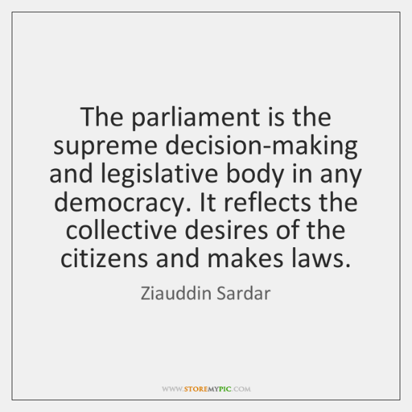 The parliament is the supreme decision-making and legislative body in any democracy. ...