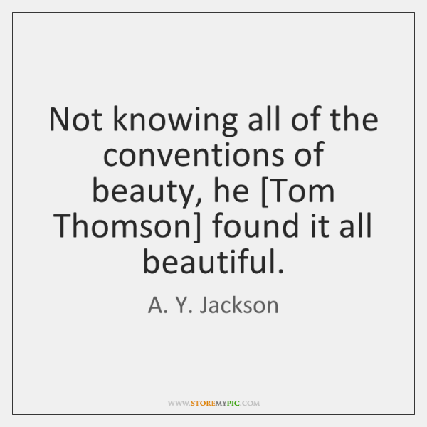 Not knowing all of the conventions of beauty, he [Tom Thomson] found ...