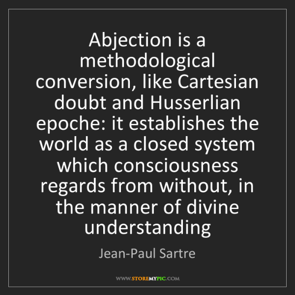 Jean-Paul Sartre: Abjection is a methodological conversion, like Cartesian...