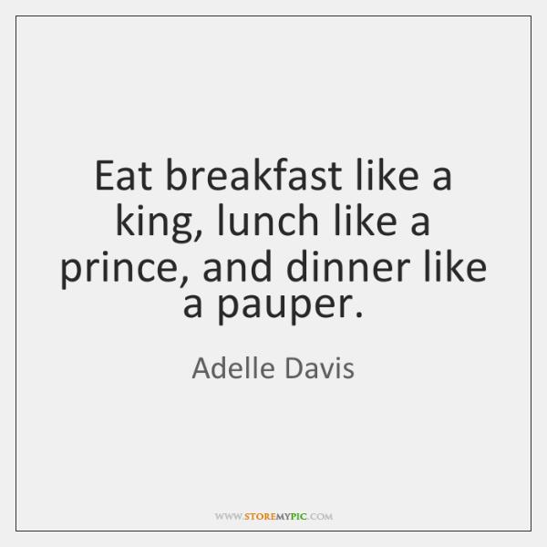 Eat breakfast like a king, lunch like a prince, and dinner like ...
