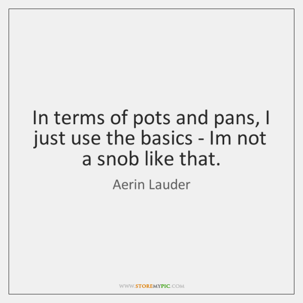 In terms of pots and pans, I just use the basics - ...