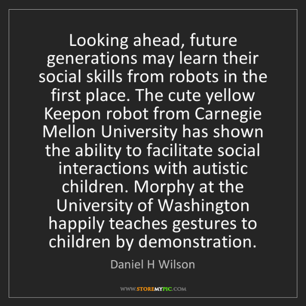 Daniel H Wilson: Looking ahead, future generations may learn their social...