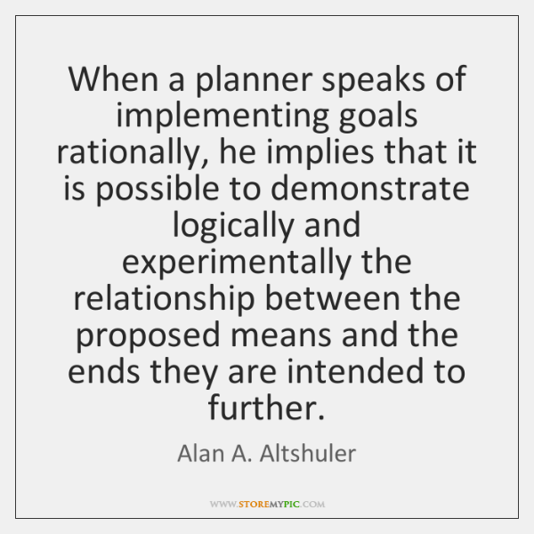 When a planner speaks of implementing goals rationally, he implies that it ...