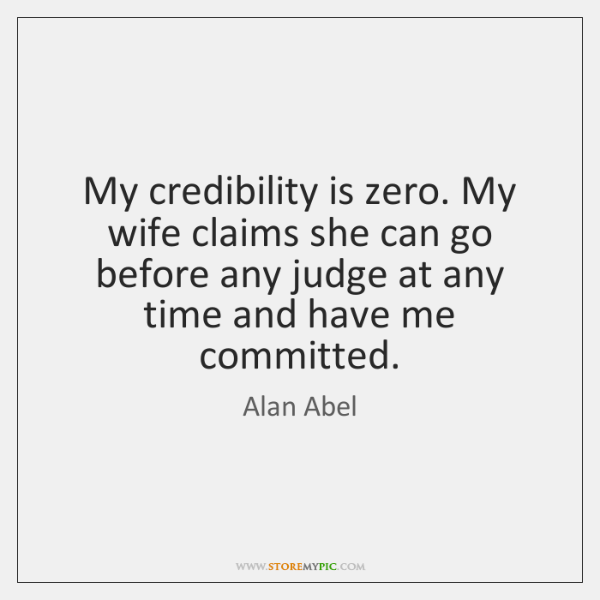 My credibility is zero. My wife claims she can go before any ...