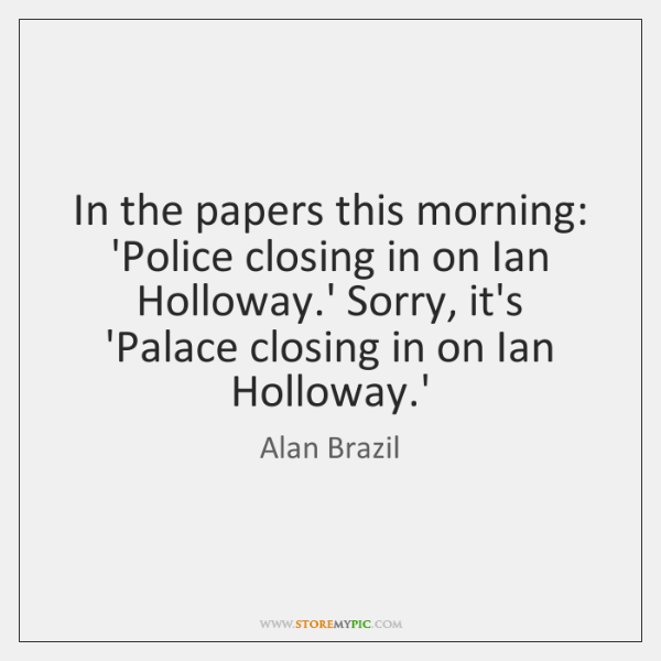 In the papers this morning: 'Police closing in on Ian Holloway.' ...