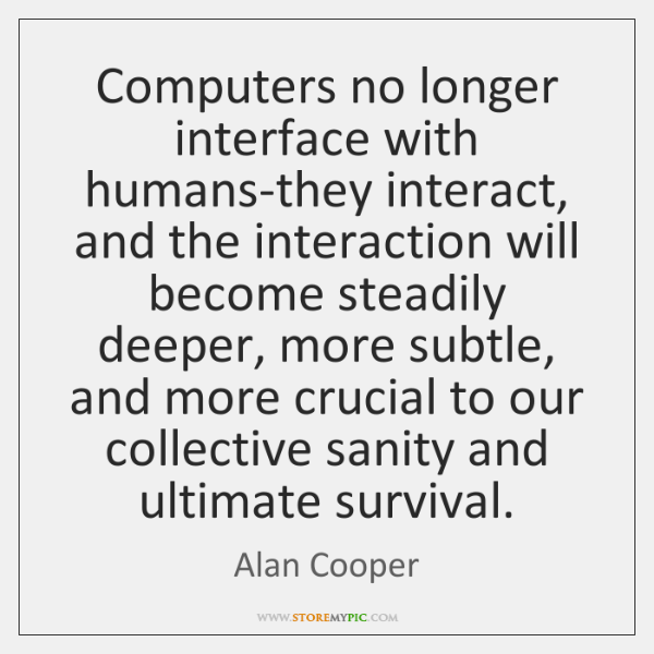 Computers no longer interface with humans-they interact, and the interaction will become ...