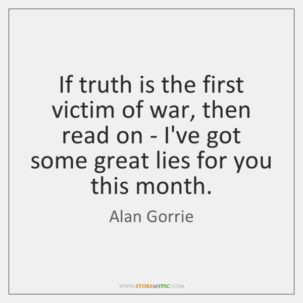 If truth is the first victim of war, then read on - ...