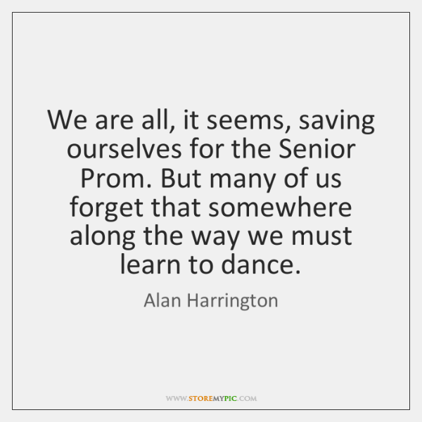 We are all, it seems, saving ourselves for the Senior Prom. But ...