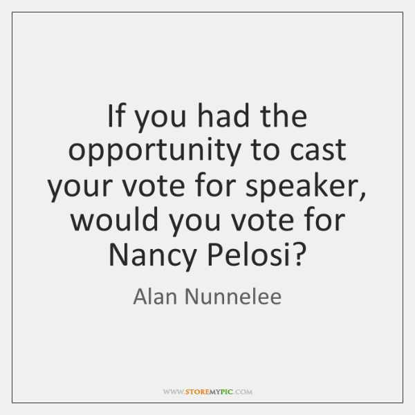 If you had the opportunity to cast your vote for speaker, would ...