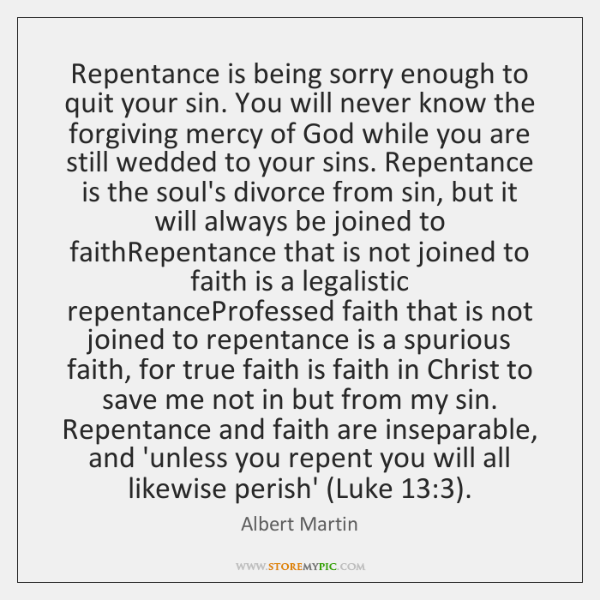 Repentance is being sorry enough to quit your sin. You will never ...