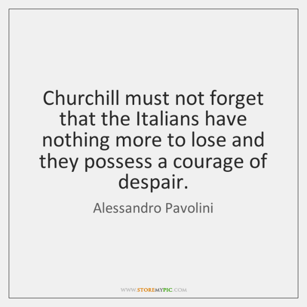 Churchill must not forget that the Italians have nothing more to lose ...