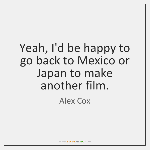 Yeah, I'd be happy to go back to Mexico or Japan to ...