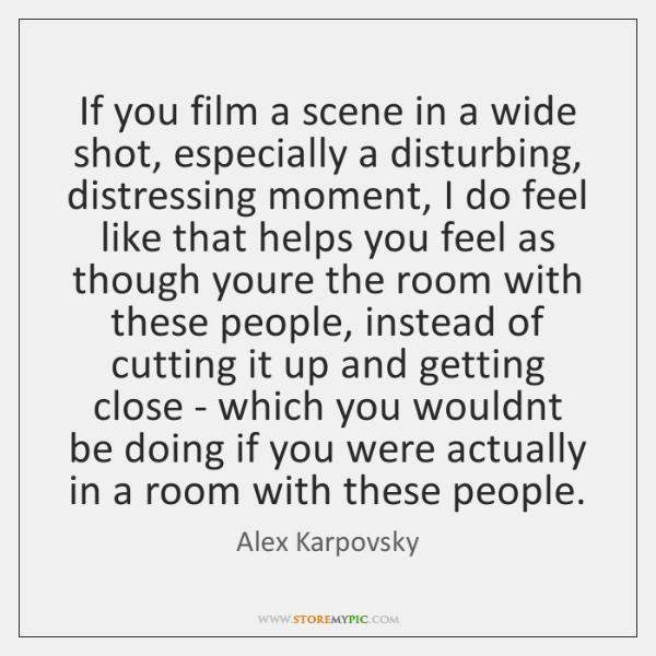 If you film a scene in a wide shot, especially a disturbing, ...