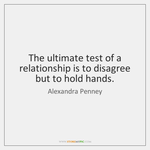 The ultimate test of a relationship is to disagree but to hold ...