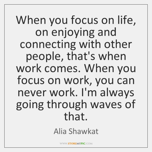 When you focus on life, on enjoying and connecting with other people, ...