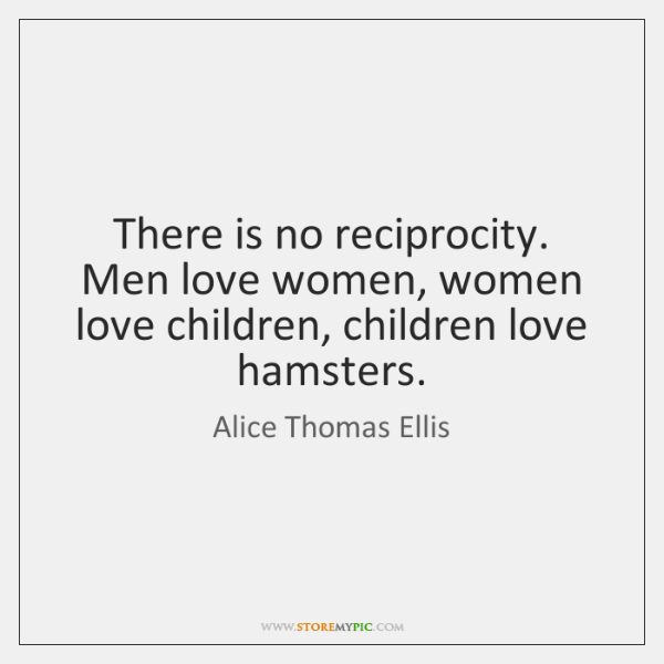 There is no reciprocity. Men love women, women love children, children love ...