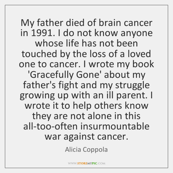My father died of brain cancer in 1991. I do not know anyone ...