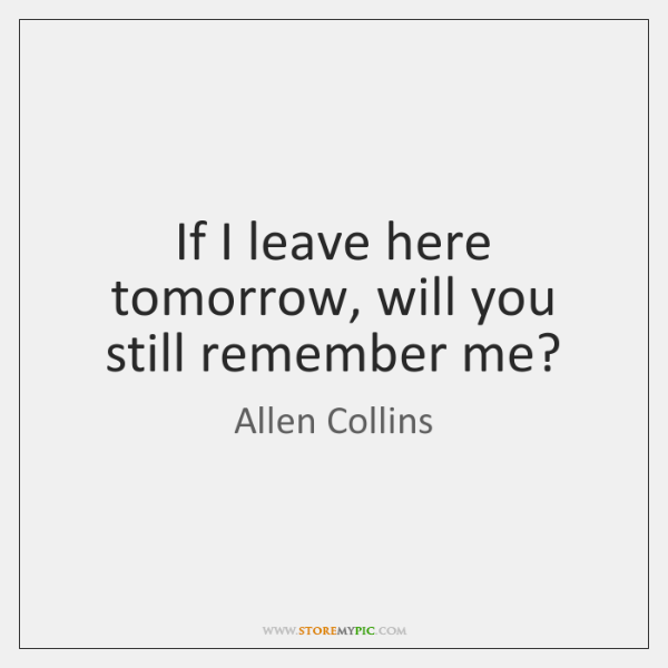 If I leave here tomorrow, will you still remember me?