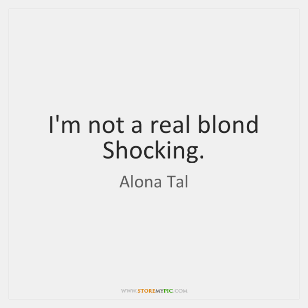 I'm not a real blond Shocking.