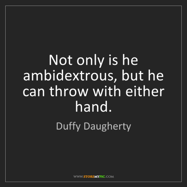 Duffy Daugherty: Not only is he ambidextrous, but he can throw with either...