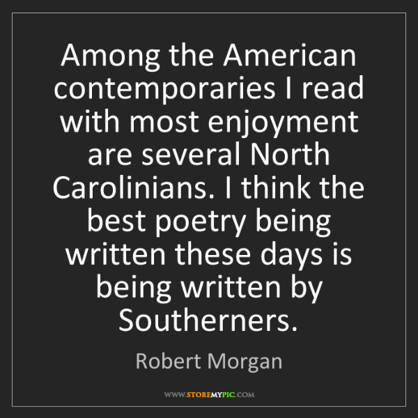 Robert Morgan: Among the American contemporaries I read with most enjoyment...
