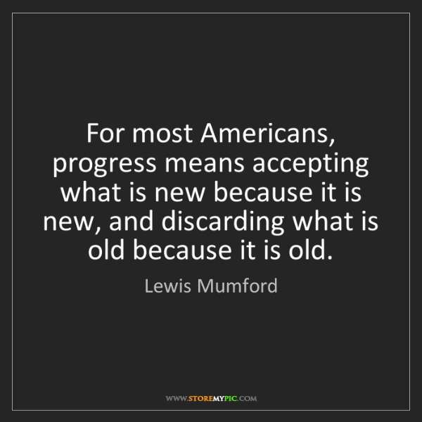 Lewis Mumford: For most Americans, progress means accepting what is...