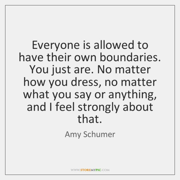 Everyone is allowed to have their own boundaries. You just are. No ...