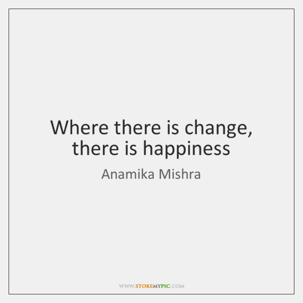 Where there is change, there is happiness