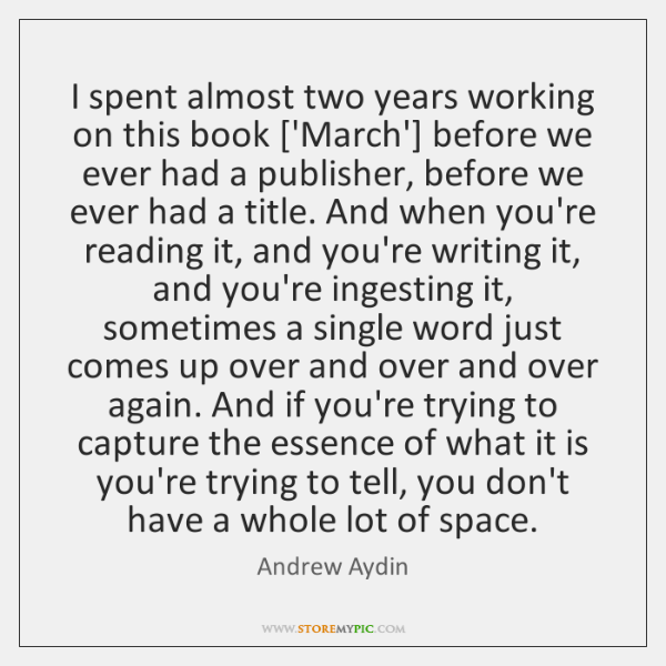 I spent almost two years working on this book ['March'] before we ...