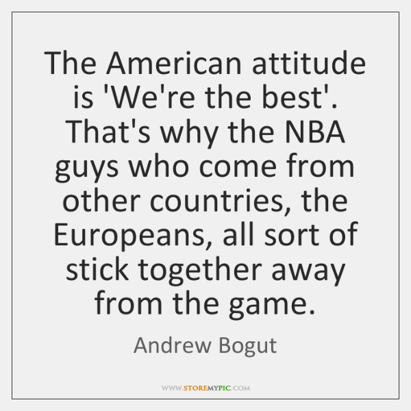 The American attitude is 'We're the best'. That's why the NBA guys ...