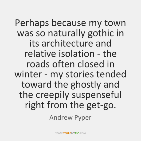 Perhaps because my town was so naturally gothic in its architecture and ...