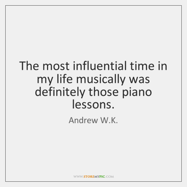 The most influential time in my life musically was definitely those piano ...