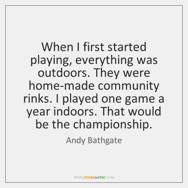 When I first started playing, everything was outdoors. They were home-made community ...