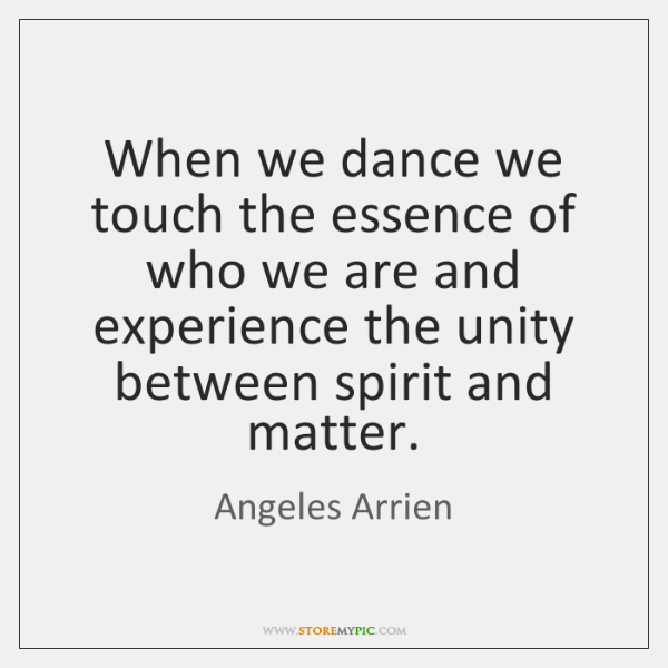 When we dance we touch the essence of who we are and ...
