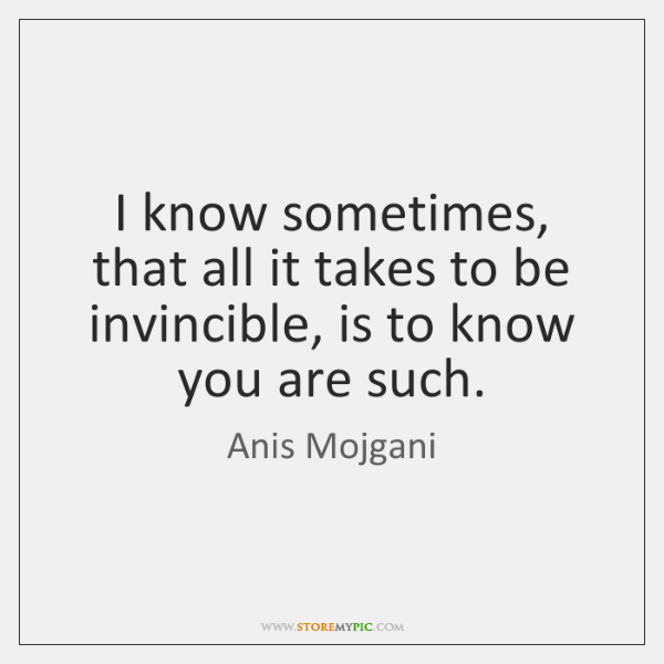 I know sometimes, that all it takes to be invincible, is to ...