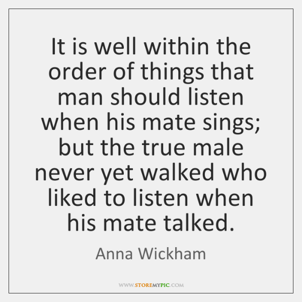 It is well within the order of things that man should listen ...