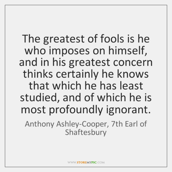 The greatest of fools is he who imposes on himself, and in ...