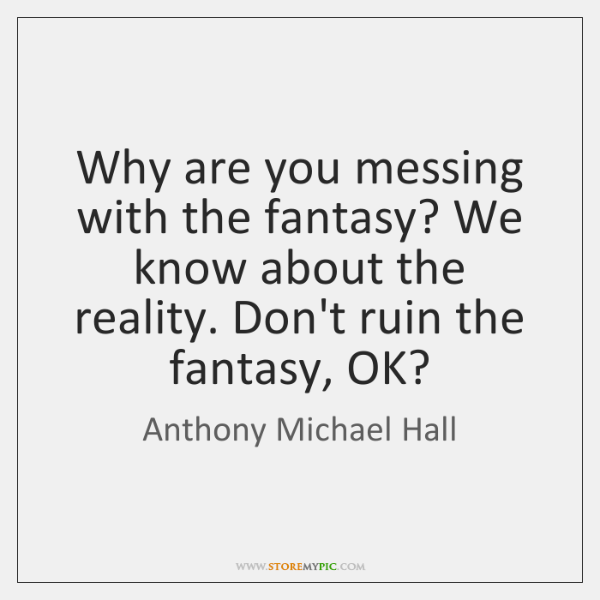Why are you messing with the fantasy? We know about the reality. ...