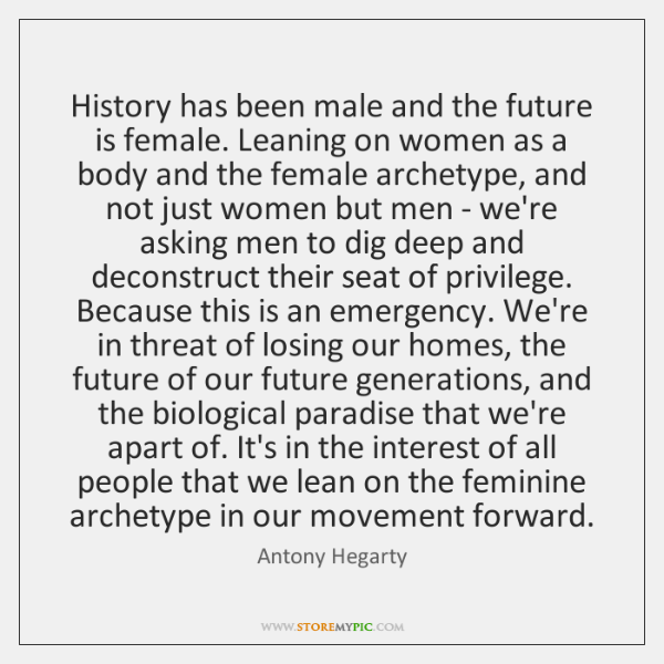 History has been male and the future is female. Leaning on women ...