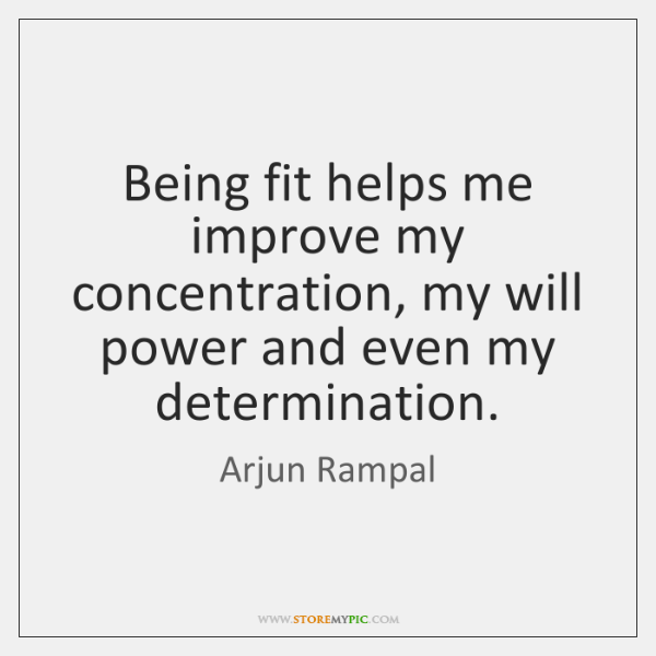Being fit helps me improve my concentration, my will power and even ...