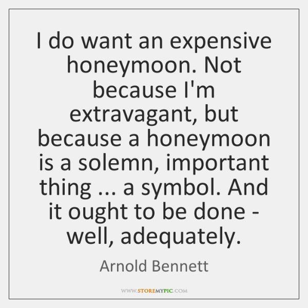 I do want an expensive honeymoon. Not because I'm extravagant, but because ...