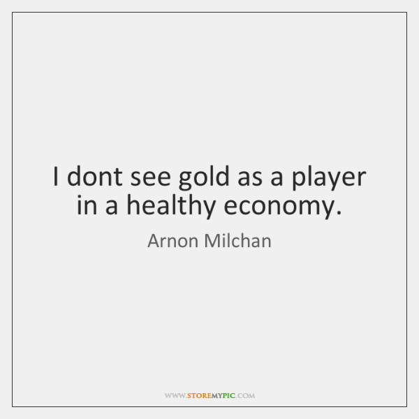 I dont see gold as a player in a healthy economy.