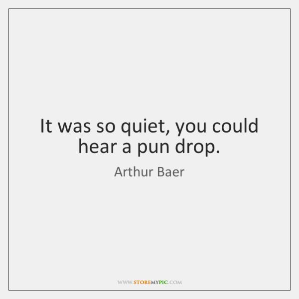 It was so quiet, you could hear a pun drop.