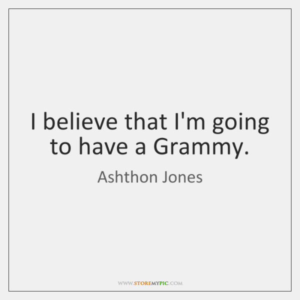 I believe that I'm going to have a Grammy.
